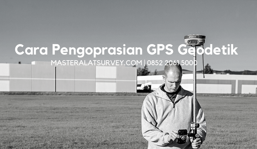 cara pengoprasian gps geodetik